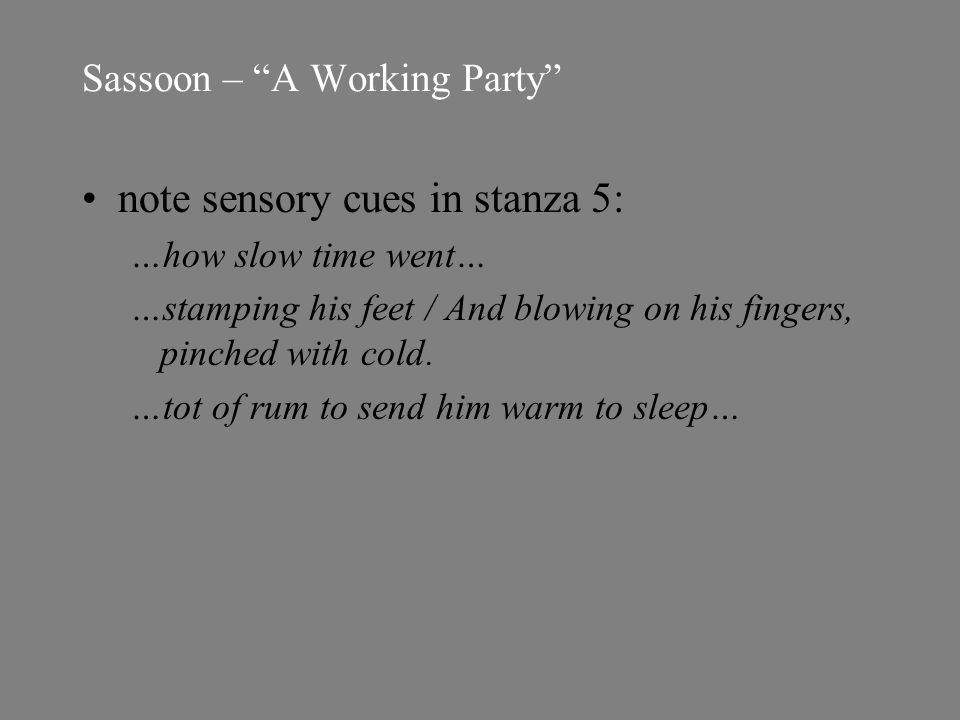 Sassoon – A Working Party note sensory cues in stanza 5: …how slow time went… …stamping his feet / And blowing on his fingers, pinched with cold.