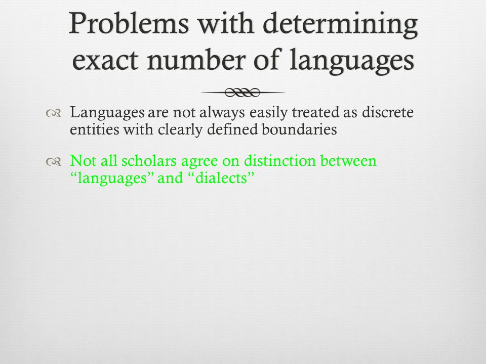 Problems with determining exact number of languages  Languages are not always easily treated as discrete entities with clearly defined boundaries  Not all scholars agree on distinction between languages and dialects