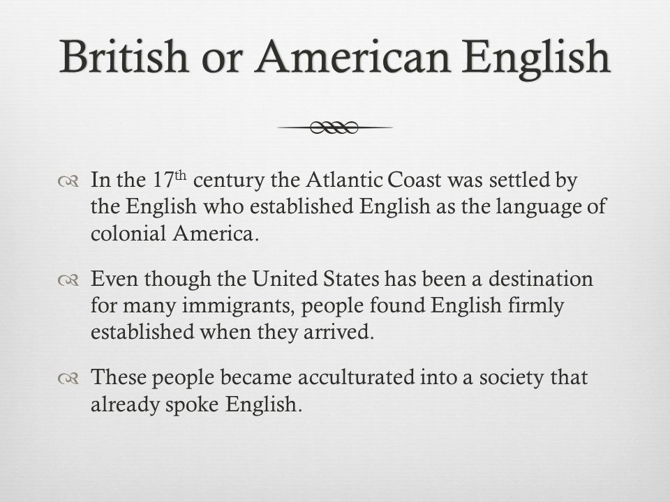 British or American EnglishBritish or American English  In the 17 th century the Atlantic Coast was settled by the English who established English as the language of colonial America.