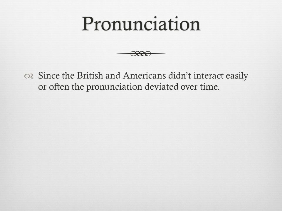 Pronunciation  Since the British and Americans didn't interact easily or often the pronunciation deviated over time.