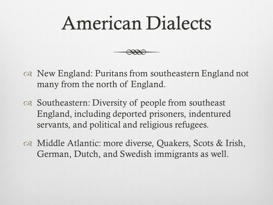 American DialectsAmerican Dialects  New England: Puritans from southeastern England not many from the north of England.