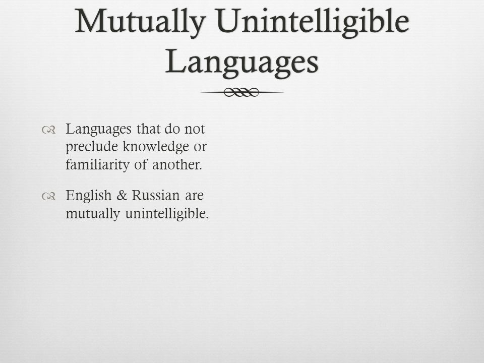 Mutually Unintelligible Languages  Languages that do not preclude knowledge or familiarity of another.