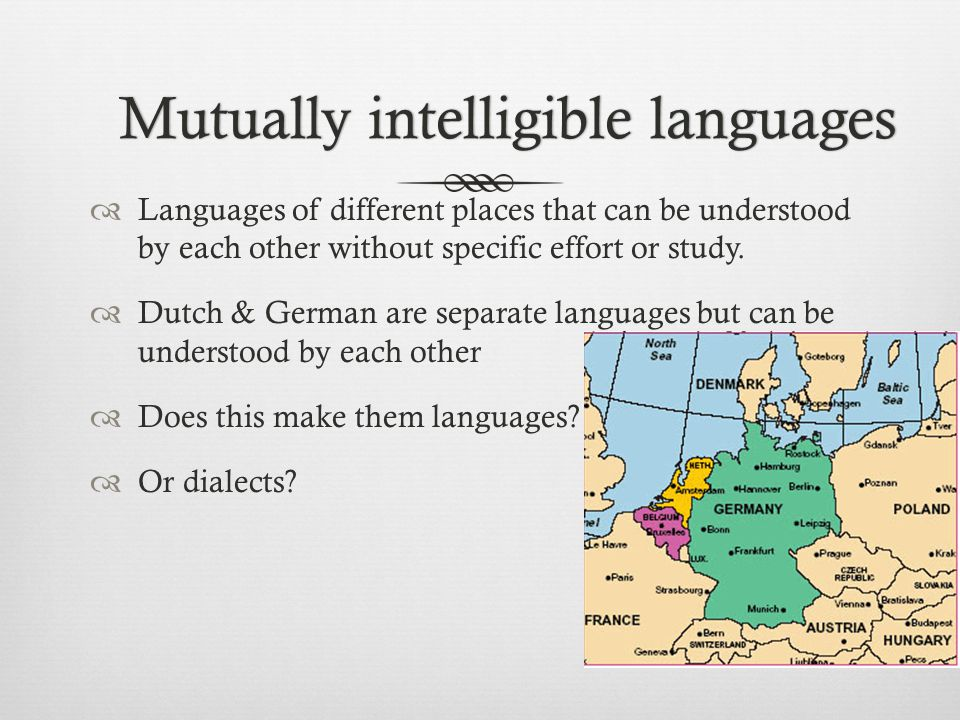 Mutually intelligible languagesMutually intelligible languages  Languages of different places that can be understood by each other without specific effort or study.