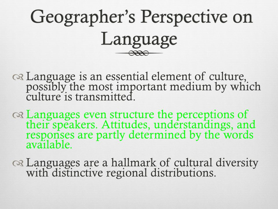 Geographer's Perspective on Language Geographer's Perspective on Language  Language is an essential element of culture, possibly the most important medium by which culture is transmitted.