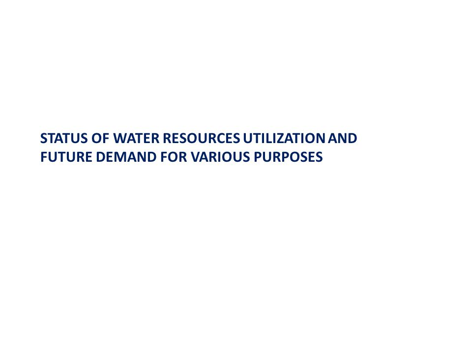 STATUS OF WATER RESOURCES UTILIZATION AND FUTURE DEMAND FOR VARIOUS PURPOSES