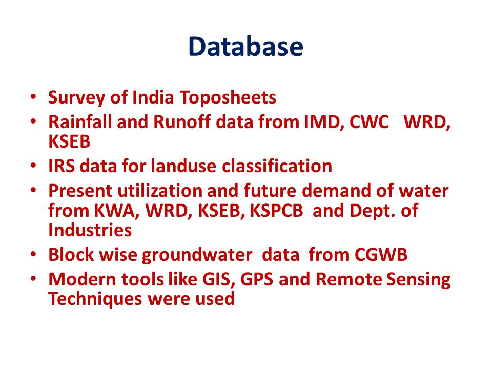 Database Survey of India Toposheets Rainfall and Runoff data from IMD, CWC WRD, KSEB IRS data for landuse classification Present utilization and future demand of water from KWA, WRD, KSEB, KSPCB and Dept.