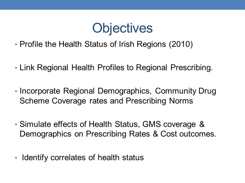 Objectives Profile the Health Status of Irish Regions (2010) Link Regional Health Profiles to Regional Prescribing. Incorporate Regional Demographics,