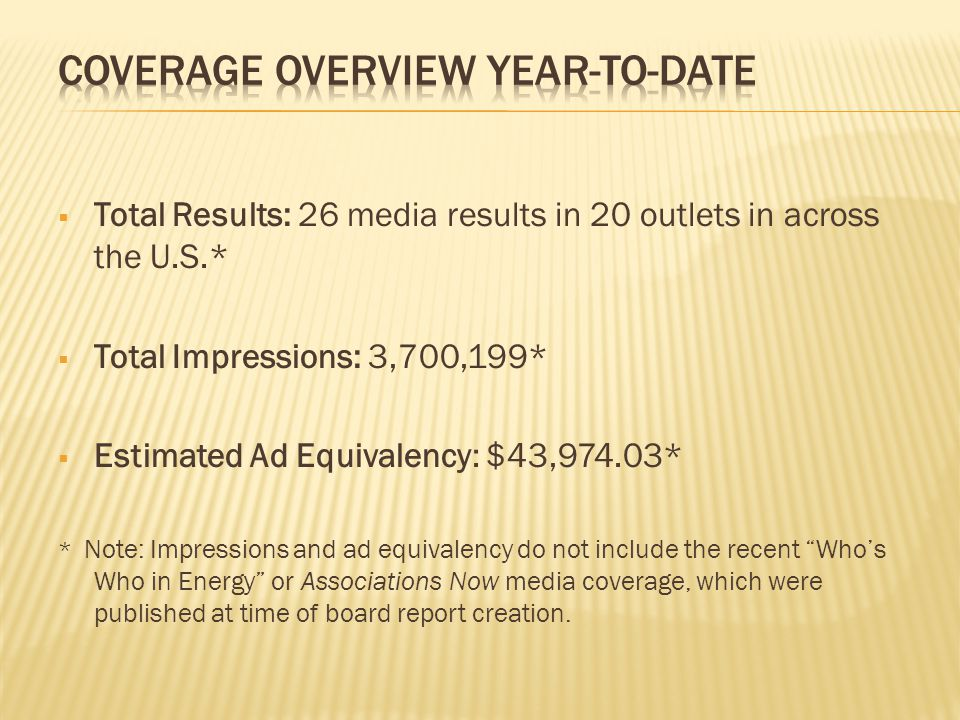  Total Results: 26 media results in 20 outlets in across the U.S.*  Total Impressions: 3,700,199*  Estimated Ad Equivalency: $43,974.03* * Note: Impressions and ad equivalency do not include the recent Who's Who in Energy or Associations Now media coverage, which were published at time of board report creation.