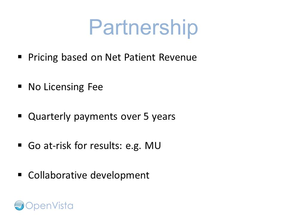 Partnership  Pricing based on Net Patient Revenue  No Licensing Fee  Quarterly payments over 5 years  Go at-risk for results: e.g. MU  Collaborat