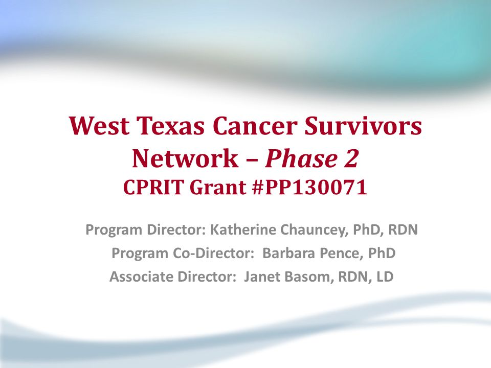 West Texas Cancer Survivors Network – Phase 2 CPRIT Grant #PP130071 Program Director: Katherine Chauncey, PhD, RDN Program Co-Director: Barbara Pence,