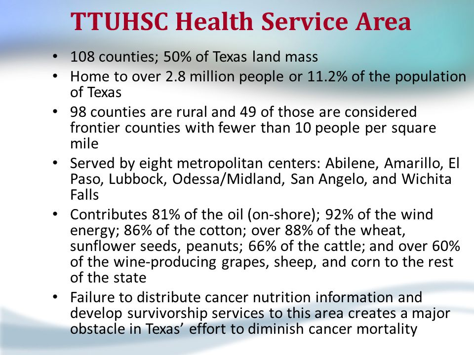 TTUHSC Health Service Area 108 counties; 50% of Texas land mass Home to over 2.8 million people or 11.2% of the population of Texas 98 counties are rural and 49 of those are considered frontier counties with fewer than 10 people per square mile Served by eight metropolitan centers: Abilene, Amarillo, El Paso, Lubbock, Odessa/Midland, San Angelo, and Wichita Falls Contributes 81% of the oil (on-shore); 92% of the wind energy; 86% of the cotton; over 88% of the wheat, sunflower seeds, peanuts; 66% of the cattle; and over 60% of the wine-producing grapes, sheep, and corn to the rest of the state Failure to distribute cancer nutrition information and develop survivorship services to this area creates a major obstacle in Texas' effort to diminish cancer mortality