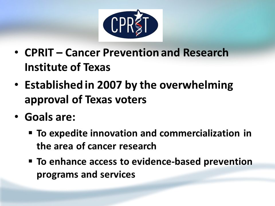 CPRIT – Cancer Prevention and Research Institute of Texas Established in 2007 by the overwhelming approval of Texas voters Goals are:  To expedite in