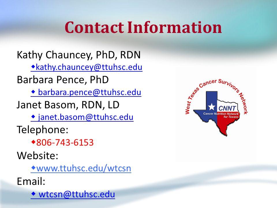 Contact Information Kathy Chauncey, PhD, RDN  kathy.chauncey@ttuhsc.edu Barbara Pence, PhD  barbara.pence@ttuhsc.edu Janet Basom, RDN, LD  janet.basom@ttuhsc.edu Telephone:  806-743-6153 Website:  www.ttuhsc.edu/wtcsn Email:  wtcsn@ttuhsc.edu