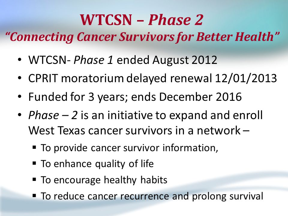 "WTCSN – Phase 2 ""Connecting Cancer Survivors for Better Health"" WTCSN- Phase 1 ended August 2012 CPRIT moratorium delayed renewal 12/01/2013 Funded fo"