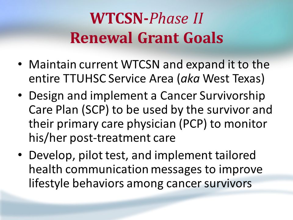 WTCSN-Phase II Renewal Grant Goals Maintain current WTCSN and expand it to the entire TTUHSC Service Area (aka West Texas) Design and implement a Cancer Survivorship Care Plan (SCP) to be used by the survivor and their primary care physician (PCP) to monitor his/her post-treatment care Develop, pilot test, and implement tailored health communication messages to improve lifestyle behaviors among cancer survivors