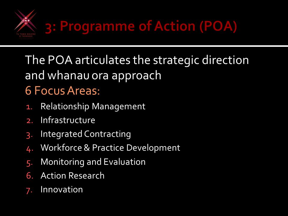 The POA articulates the strategic direction and whanau ora approach 6 Focus Areas: 1.Relationship Management 2.Infrastructure 3.Integrated Contracting
