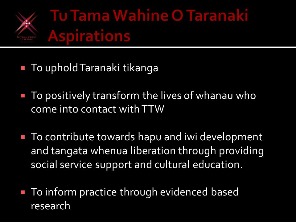  To uphold Taranaki tikanga  To positively transform the lives of whanau who come into contact with TTW  To contribute towards hapu and iwi development and tangata whenua liberation through providing social service support and cultural education.