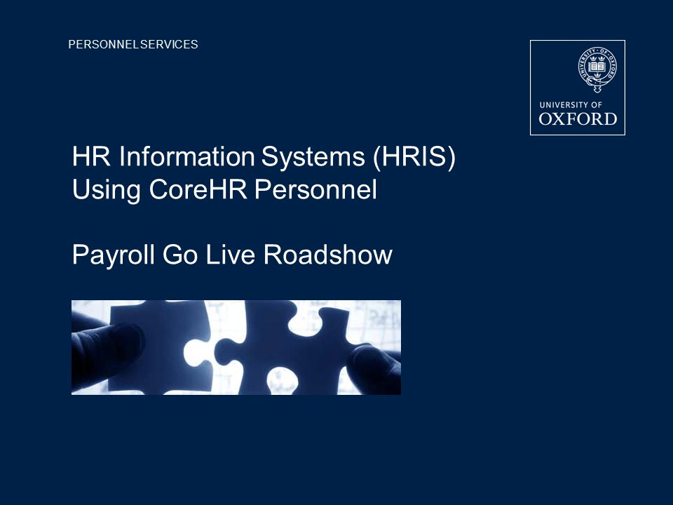 PERSONNEL SERVICES HR Information Systems (HRIS) Using CoreHR Personnel Payroll Go Live Roadshow