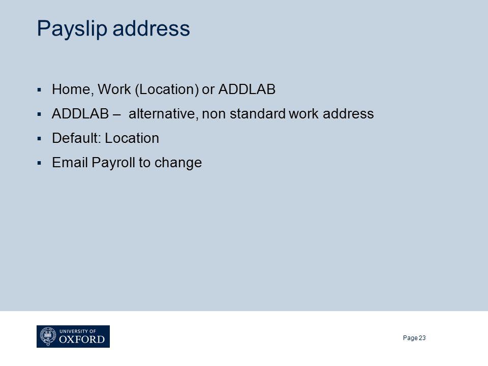 Payslip address  Home, Work (Location) or ADDLAB  ADDLAB – alternative, non standard work address  Default: Location  Email Payroll to change Page 23