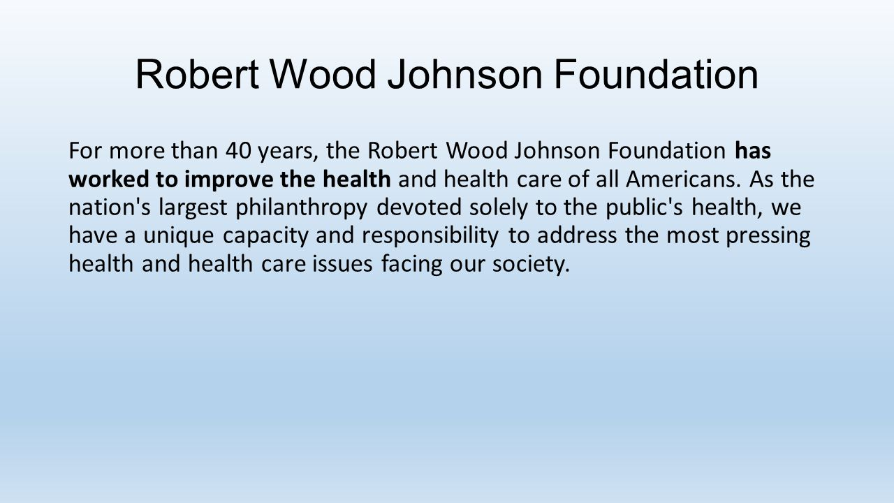 Robert Wood Johnson Foundation For more than 40 years, the Robert Wood Johnson Foundation has worked to improve the health and health care of all Americans.