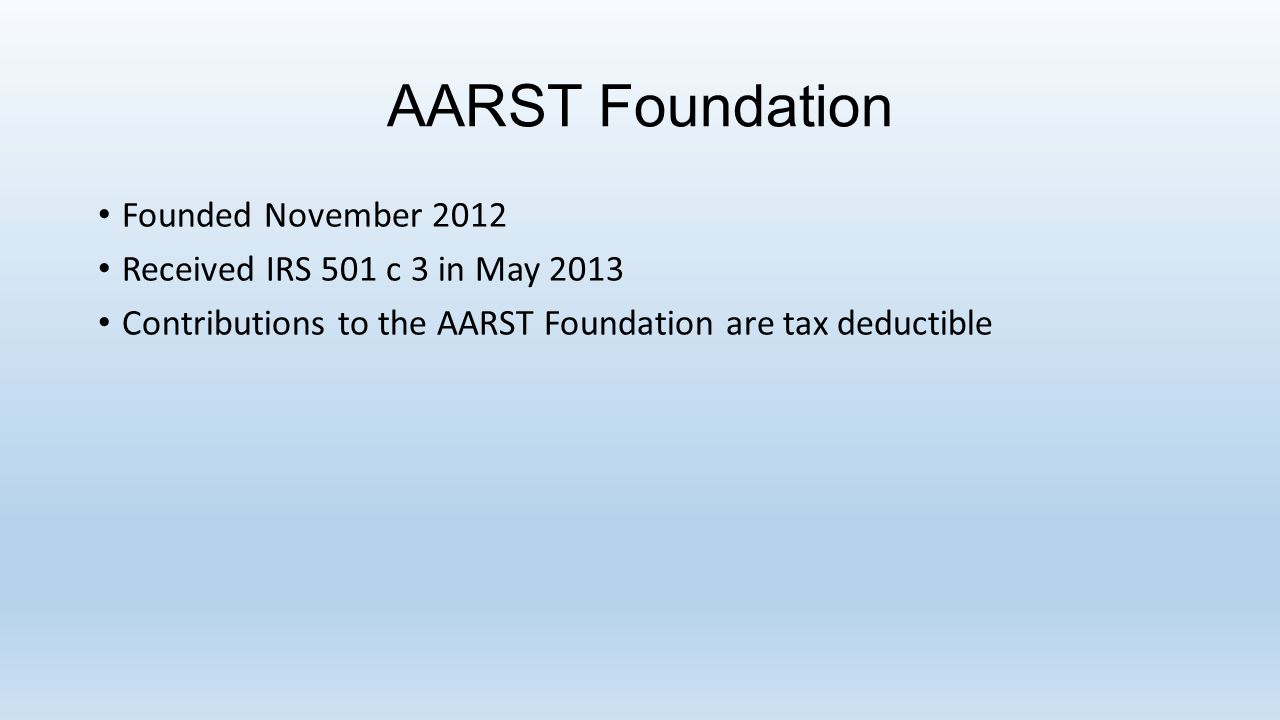 AARST Foundation Founded November 2012 Received IRS 501 c 3 in May 2013 Contributions to the AARST Foundation are tax deductible