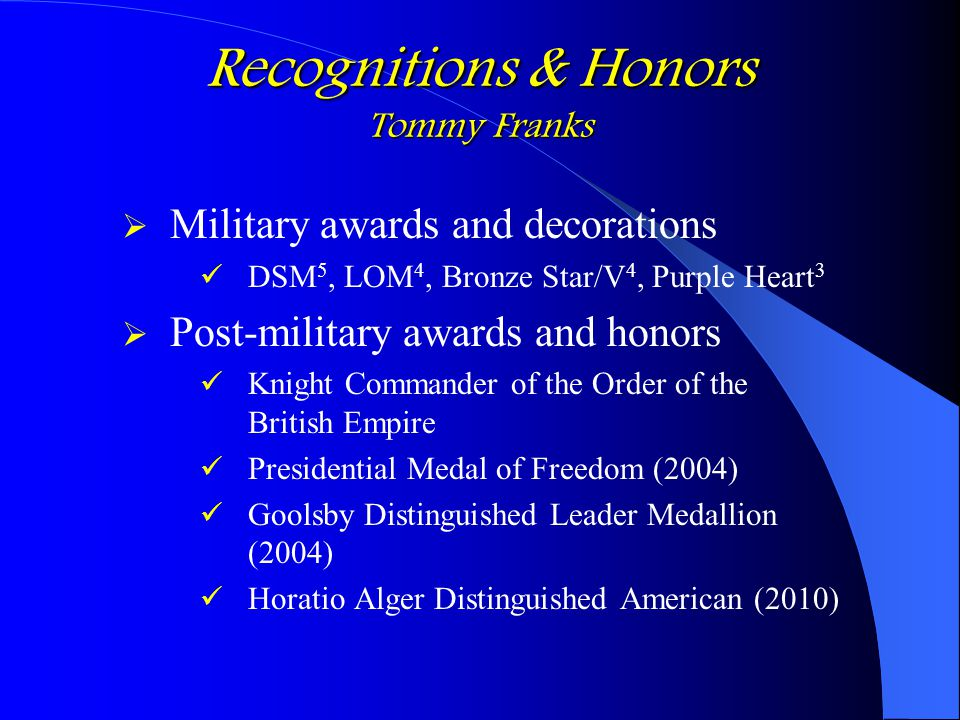 Recognitions & Honors Tommy Franks  Military awards and decorations DSM 5, LOM 4, Bronze Star/V 4, Purple Heart 3  Post-military awards and honors K