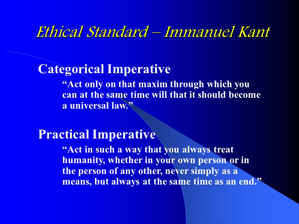 Ethical Standard – Immanuel Kant Categorical Imperative Act only on that maxim through which you can at the same time will that it should become a universal law. Practical Imperative Act in such a way that you always treat humanity, whether in your own person or in the person of any other, never simply as a means, but always at the same time as an end.