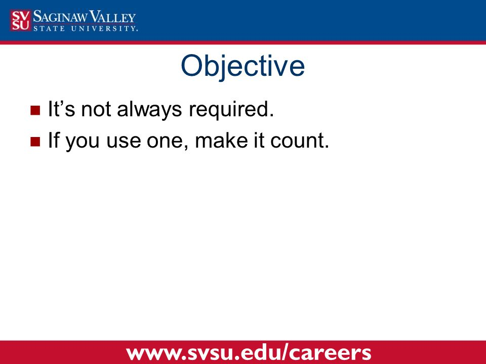 It's not always required. If you use one, make it count. Objective www.svsu.edu/careers