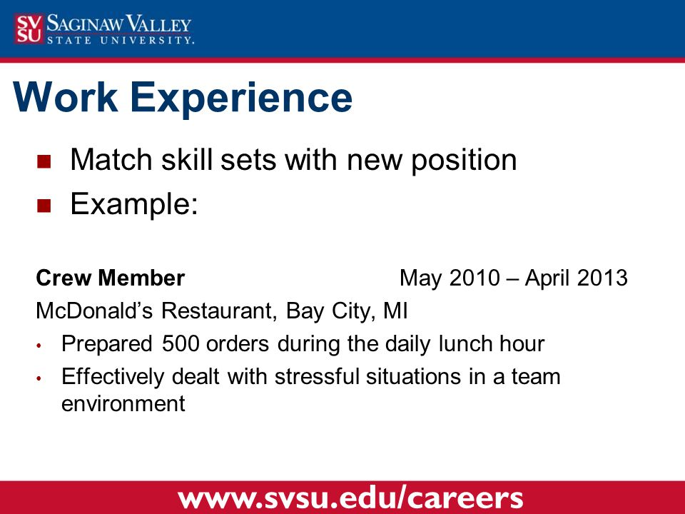 Work Experience Match skill sets with new position Example: Crew Member May 2010 – April 2013 McDonald's Restaurant, Bay City, MI Prepared 500 orders during the daily lunch hour Effectively dealt with stressful situations in a team environment www.svsu.edu/careers