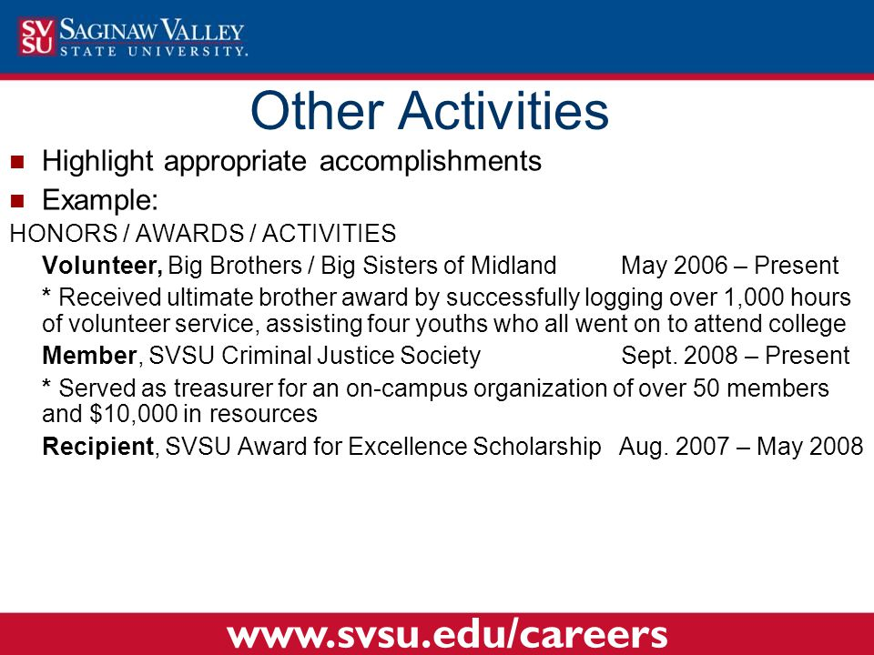 Highlight appropriate accomplishments Example: HONORS / AWARDS / ACTIVITIES Volunteer, Big Brothers / Big Sisters of MidlandMay 2006 – Present * Received ultimate brother award by successfully logging over 1,000 hours of volunteer service, assisting four youths who all went on to attend college Member, SVSU Criminal Justice SocietySept.