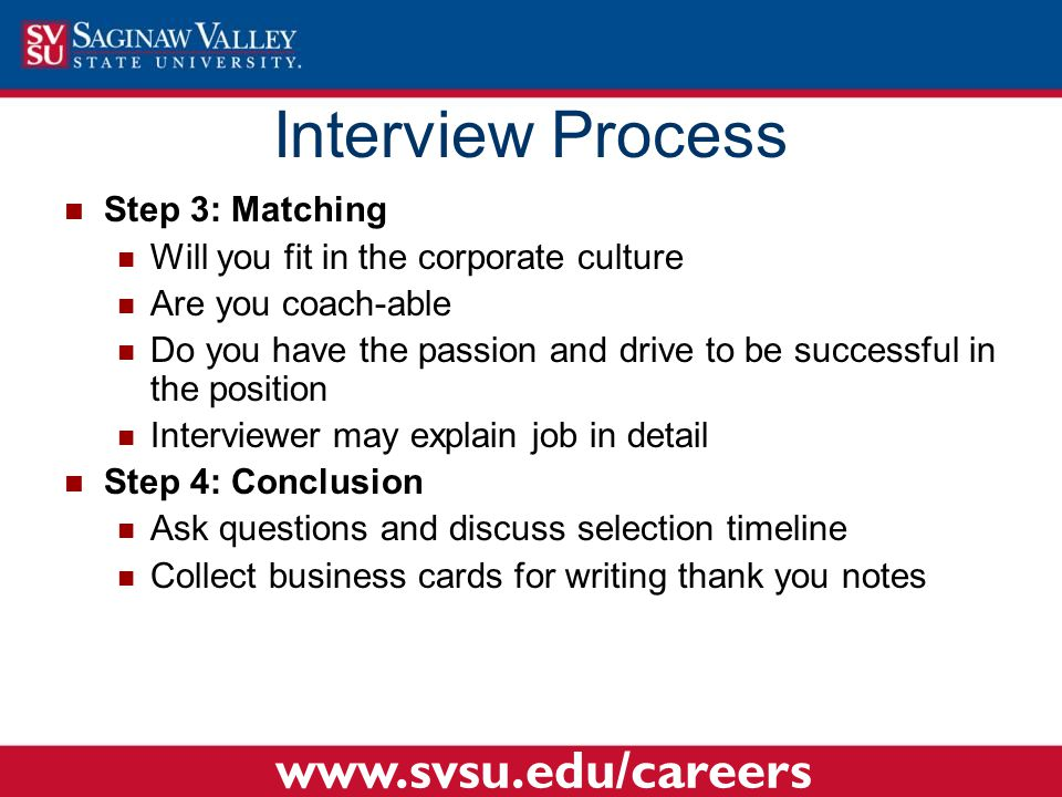 Step 3: Matching Will you fit in the corporate culture Are you coach-able Do you have the passion and drive to be successful in the position Interviewer may explain job in detail Step 4: Conclusion Ask questions and discuss selection timeline Collect business cards for writing thank you notes Interview Process www.svsu.edu/careers