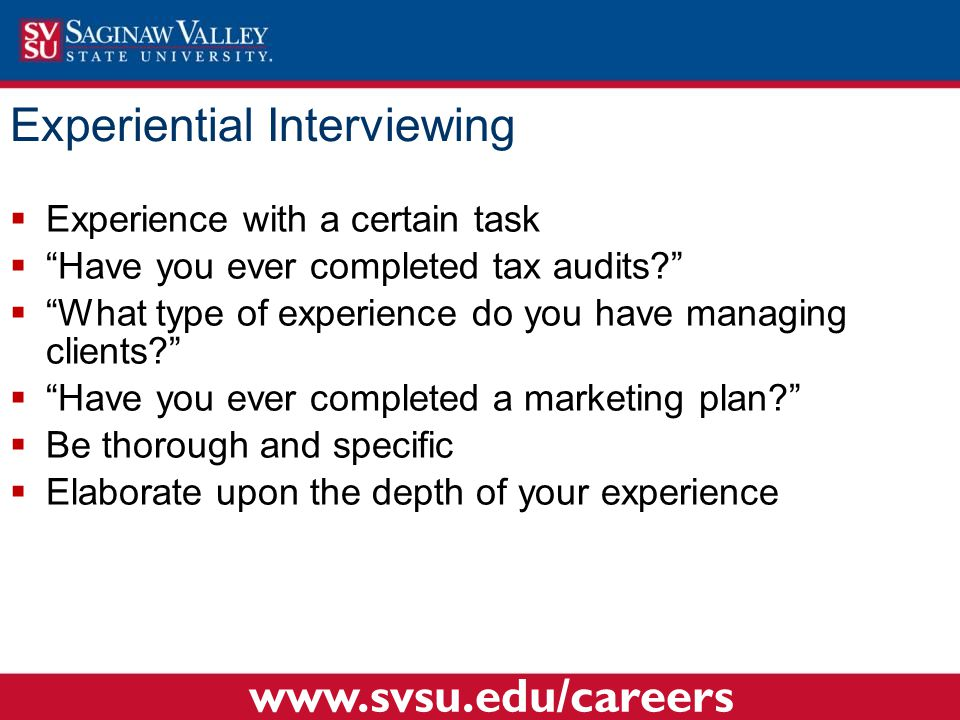 Experiential Interviewing  Experience with a certain task  Have you ever completed tax audits  What type of experience do you have managing clients  Have you ever completed a marketing plan  Be thorough and specific  Elaborate upon the depth of your experience www.svsu.edu/careers