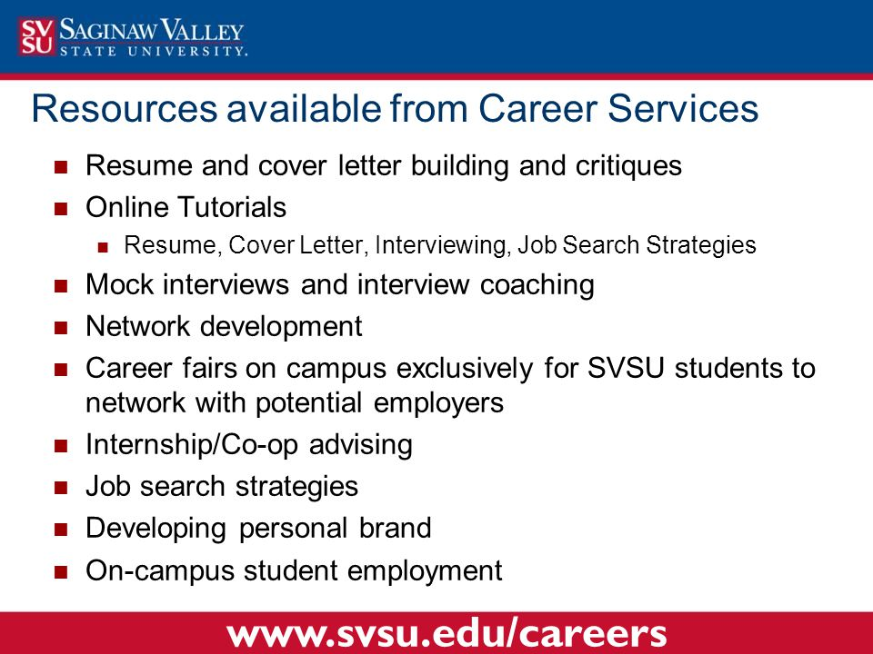 Resources available from Career Services Resume and cover letter building and critiques Online Tutorials Resume, Cover Letter, Interviewing, Job Search Strategies Mock interviews and interview coaching Network development Career fairs on campus exclusively for SVSU students to network with potential employers Internship/Co-op advising Job search strategies Developing personal brand On-campus student employment www.svsu.edu/careers