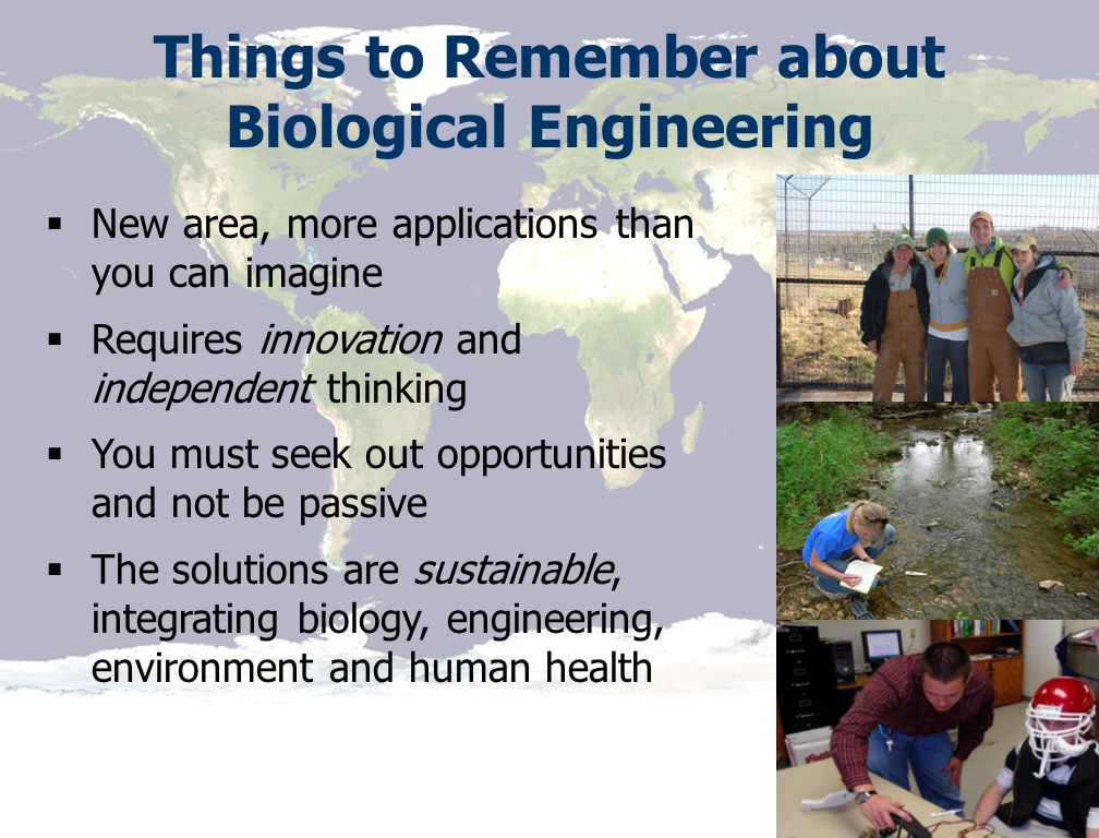 Source: NASA Things to Remember about Biological Engineering  New area, more applications than you can imagine  Requires innovation and independent thinking  You must seek out opportunities and not be passive  The solutions are sustainable, integrating biology, engineering, environment and human health