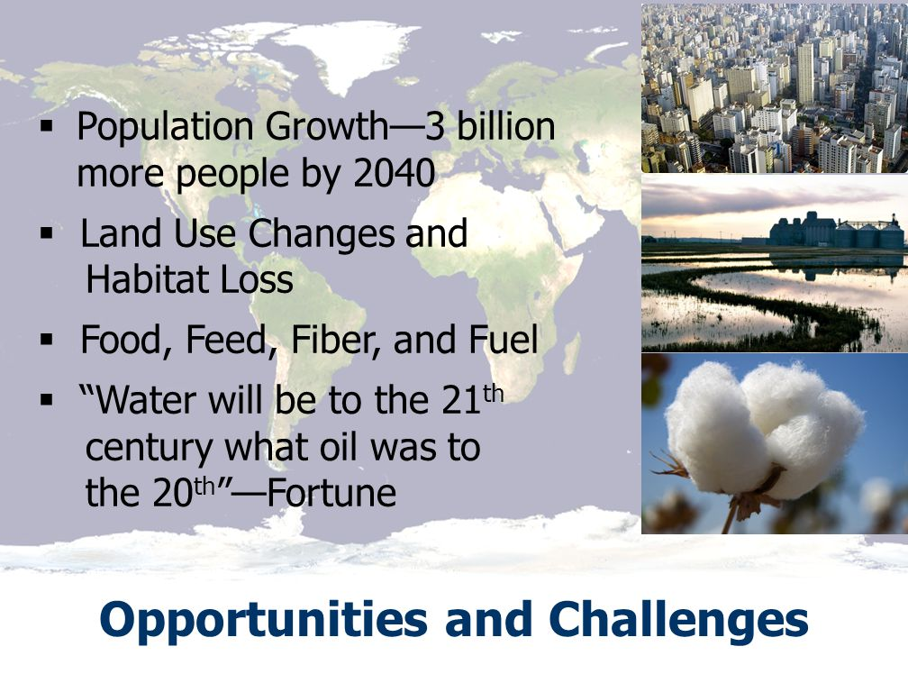 Source: NASA Opportunities and Challenges  Population Growth—3 billion more people by 2040  Land Use Changes and Habitat Loss  Food, Feed, Fiber, and Fuel  Water will be to the 21 th century what oil was to the 20 th —Fortune