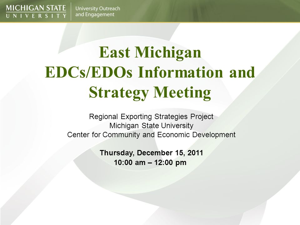 East Michigan EDCs/EDOs Information and Strategy Meeting Regional Exporting Strategies Project Michigan State University Center for Community and Economic Development Thursday, December 15, 2011 10:00 am – 12:00 pm