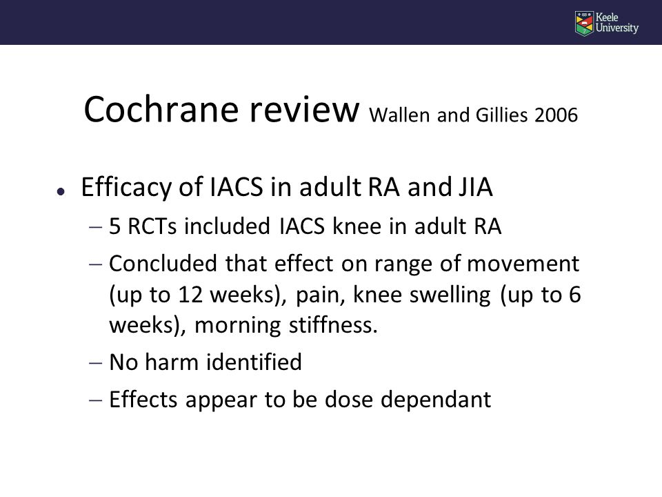 l Efficacy of IACS in adult RA and JIA  5 RCTs included IACS knee in adult RA  Concluded that effect on range of movement (up to 12 weeks), pain, knee swelling (up to 6 weeks), morning stiffness.