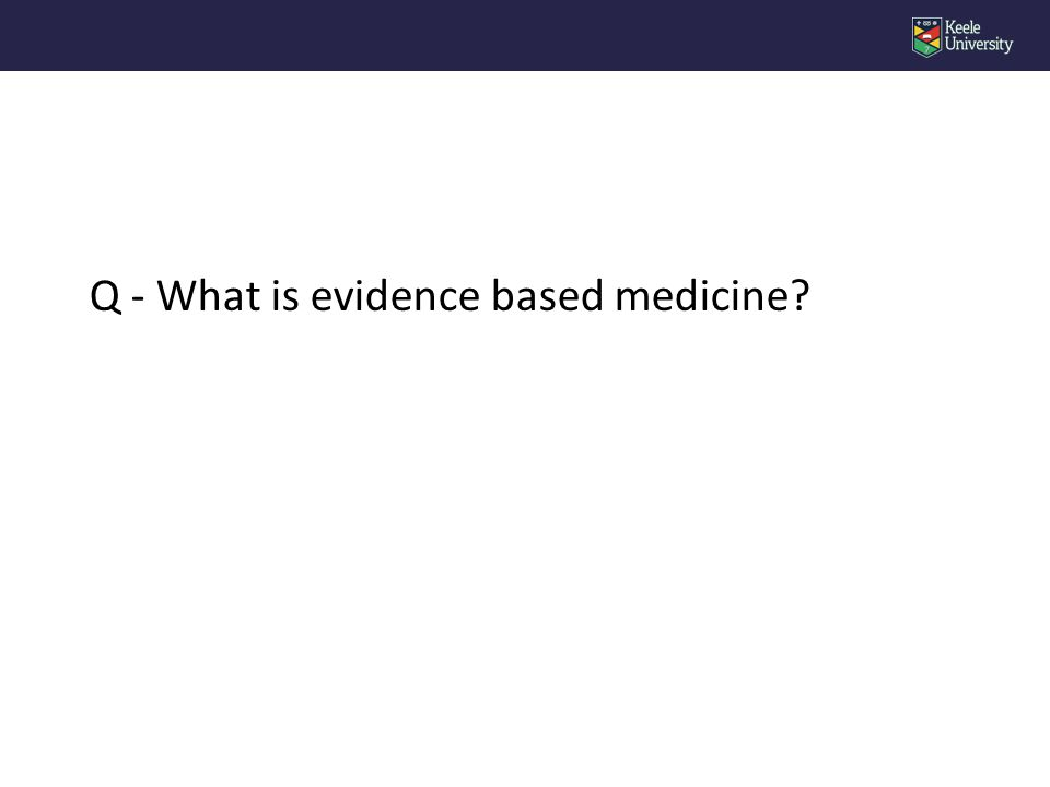 Q - What is evidence based medicine