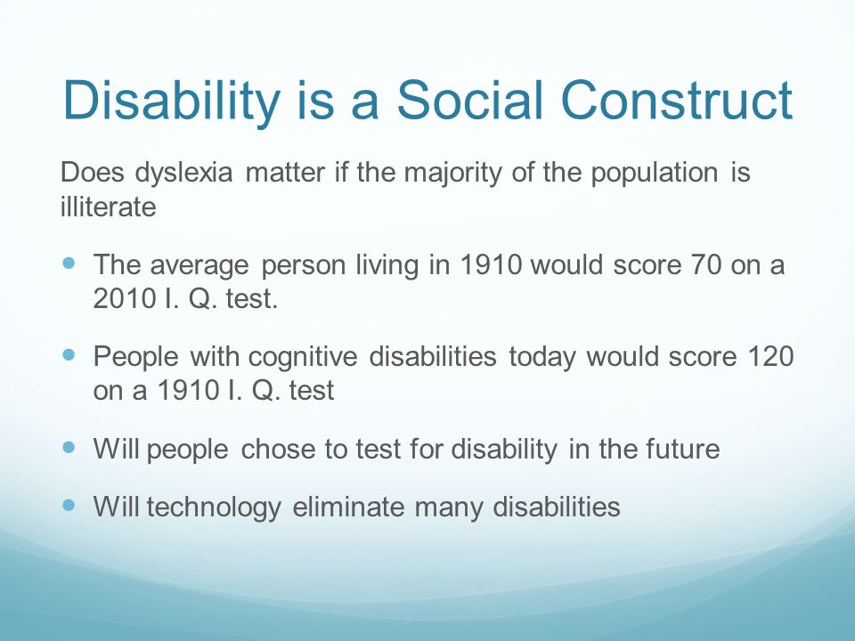 Disability is a Social Construct Does dyslexia matter if the majority of the population is illiterate The average person living in 1910 would score 70 on a 2010 I.