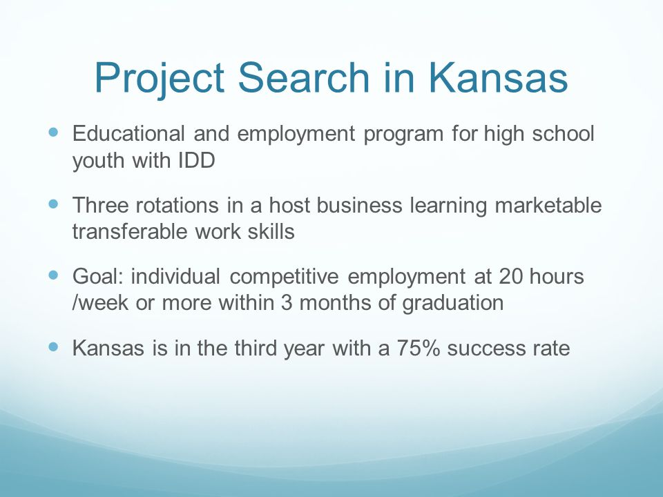 Project Search in Kansas Educational and employment program for high school youth with IDD Three rotations in a host business learning marketable transferable work skills Goal: individual competitive employment at 20 hours /week or more within 3 months of graduation Kansas is in the third year with a 75% success rate