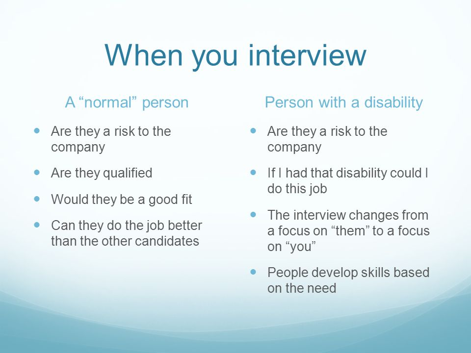 When you interview A normal person Are they a risk to the company Are they qualified Would they be a good fit Can they do the job better than the other candidates Person with a disability Are they a risk to the company If I had that disability could I do this job The interview changes from a focus on them to a focus on you People develop skills based on the need