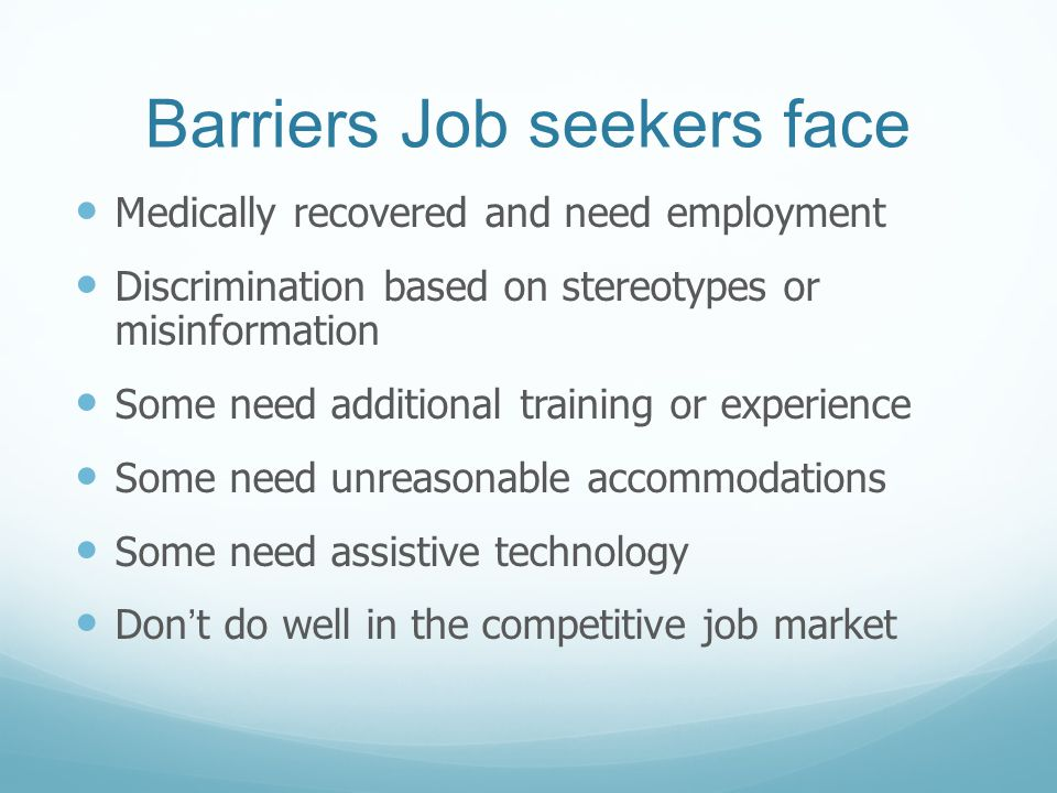 Barriers Job seekers face Medically recovered and need employment Discrimination based on stereotypes or misinformation Some need additional training or experience Some need unreasonable accommodations Some need assistive technology Don't do well in the competitive job market