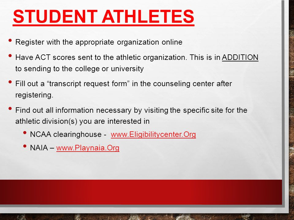 STUDENT ATHLETES Register with the appropriate organization online Have ACT scores sent to the athletic organization.