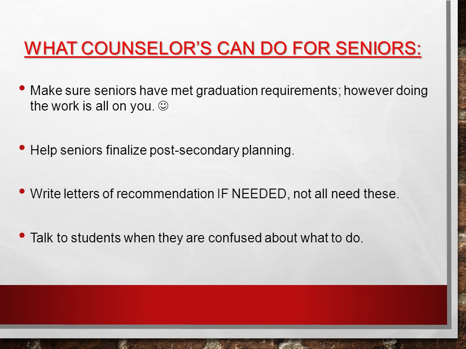 WHAT COUNSELOR'S CAN DO FOR SENIORS: Make sure seniors have met graduation requirements; however doing the work is all on you.