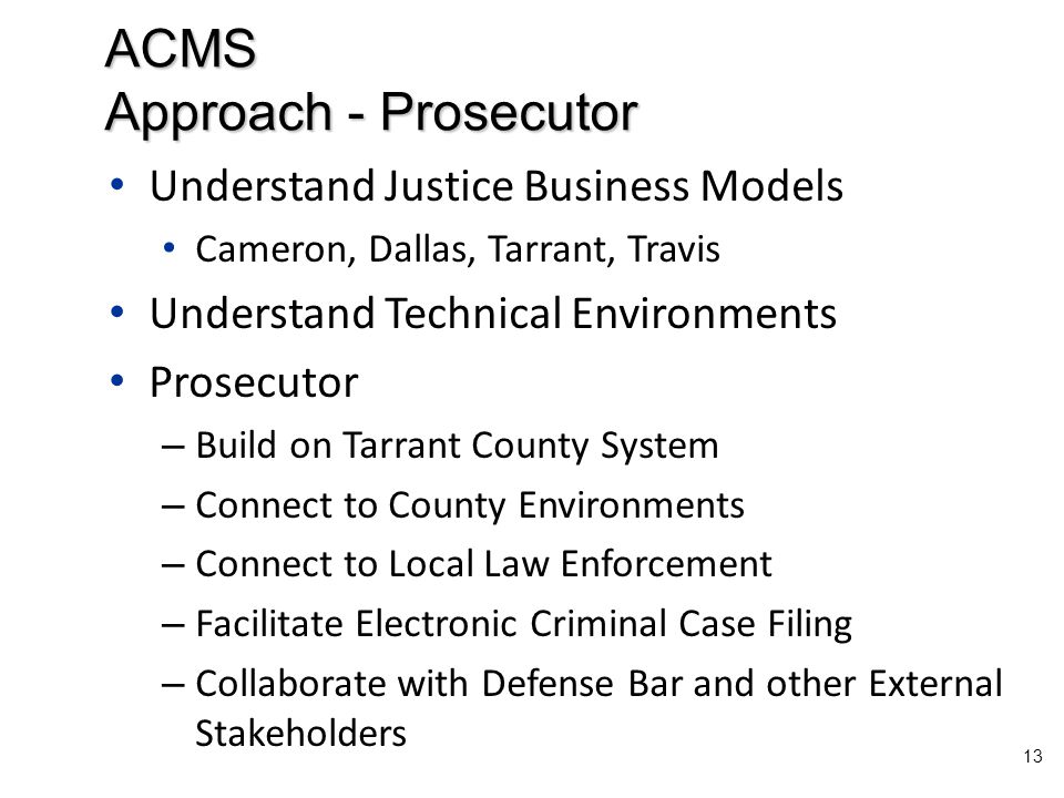 Understand Justice Business Models Cameron, Dallas, Tarrant, Travis Understand Technical Environments Prosecutor – Build on Tarrant County System – Connect to County Environments – Connect to Local Law Enforcement – Facilitate Electronic Criminal Case Filing – Collaborate with Defense Bar and other External Stakeholders 13 ACMS Approach - Prosecutor