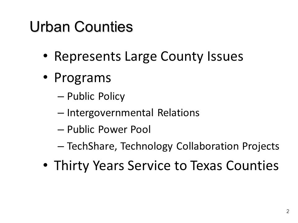 Urban Counties 2 Represents Large County Issues Programs – Public Policy – Intergovernmental Relations – Public Power Pool – TechShare, Technology Collaboration Projects Thirty Years Service to Texas Counties