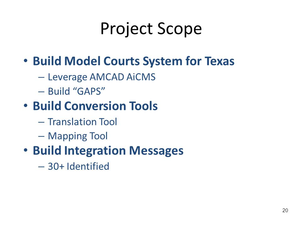 Project Scope Build Model Courts System for Texas – Leverage AMCAD AiCMS – Build GAPS Build Conversion Tools – Translation Tool – Mapping Tool Build Integration Messages – 30+ Identified 20