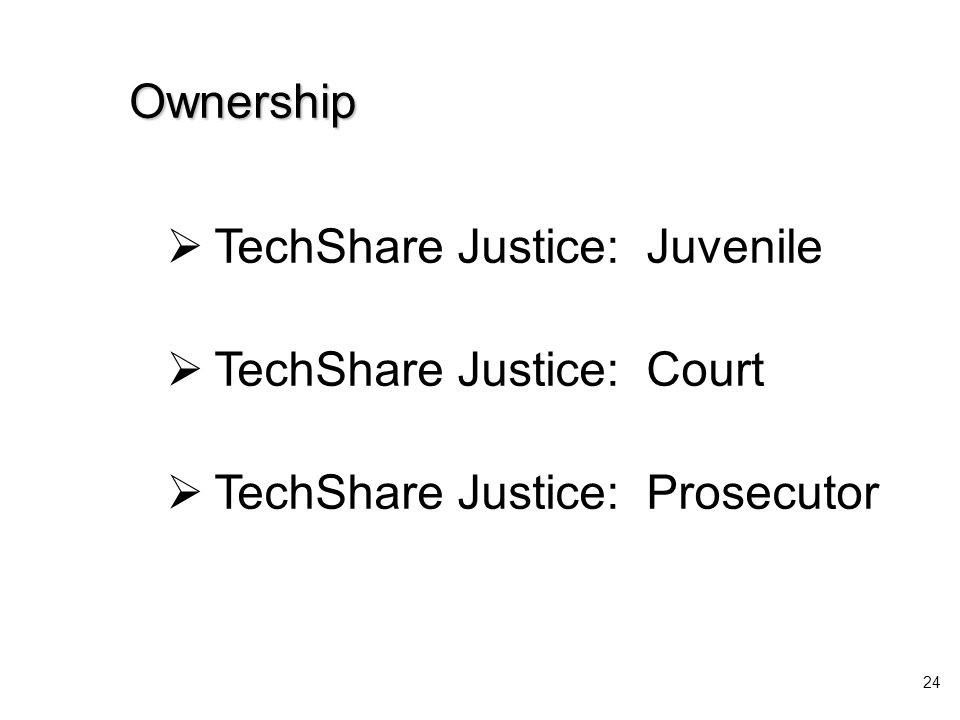  TechShare Justice: Juvenile  TechShare Justice: Court  TechShare Justice: Prosecutor 24 Ownership