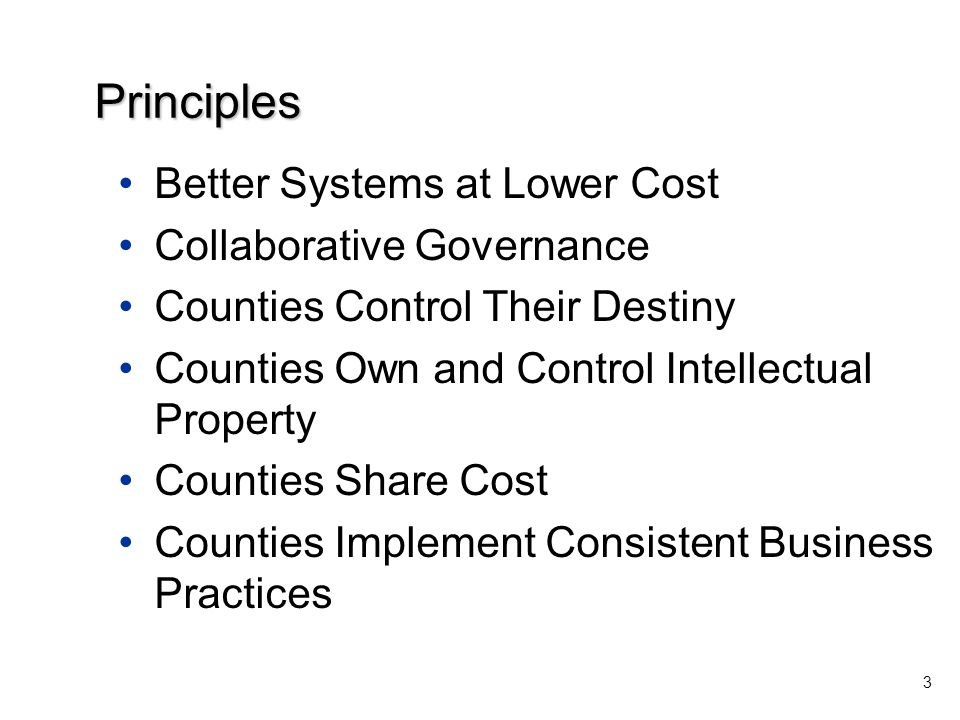 Better Systems at Lower Cost Collaborative Governance Counties Control Their Destiny Counties Own and Control Intellectual Property Counties Share Cost Counties Implement Consistent Business Practices 3 Principles