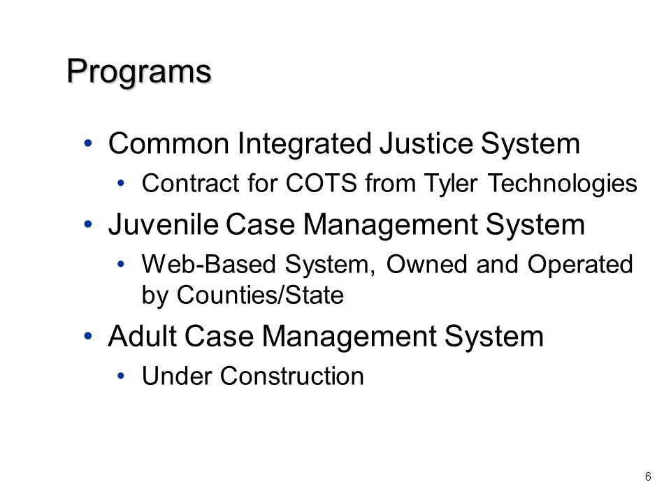 Common Integrated Justice System Contract for COTS from Tyler Technologies Juvenile Case Management System Web-Based System, Owned and Operated by Counties/State Adult Case Management System Under Construction 6 Programs